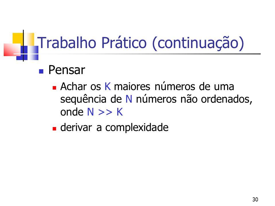 30 Trabalho Prático (continuação) Pensar Achar os K maiores números de uma sequência de N números não ordenados, onde N >> K derivar a complexidade