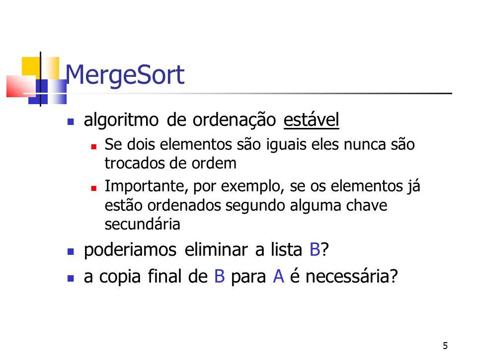 5 MergeSort algoritmo de ordenação estável Se dois elementos são iguais eles nunca são trocados de ordem Importante, por exemplo, se os elementos já estão ordenados segundo alguma chave secundária poderiamos eliminar a lista B.