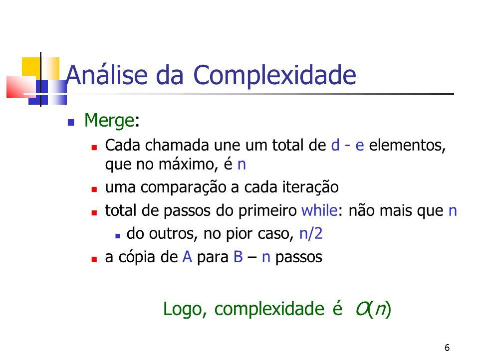 6 Análise da Complexidade Merge: Cada chamada une um total de d - e elementos, que no máximo, é n uma comparação a cada iteração total de passos do primeiro while: não mais que n do outros, no pior caso, n/2 a cópia de A para B – n passos Logo, complexidade é O(n)