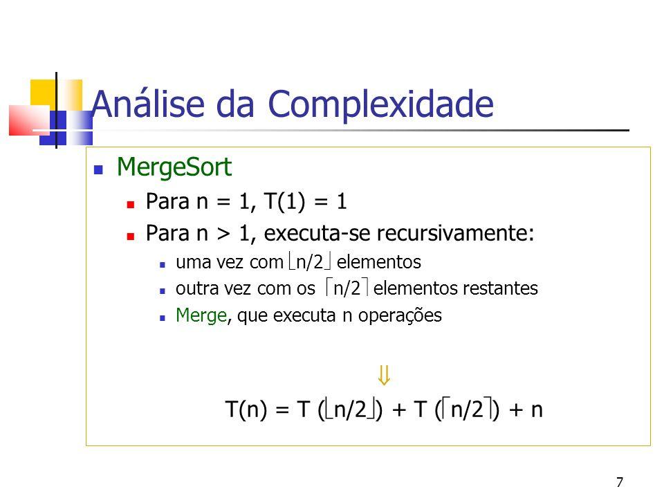 7 Análise da Complexidade MergeSort Para n = 1, T(1) = 1 Para n > 1, executa-se recursivamente: uma vez com n/2 elementos outra vez com os n/2 elementos restantes Merge, que executa n operações T(n) = T ( n/2 ) + T ( n/2 ) + n