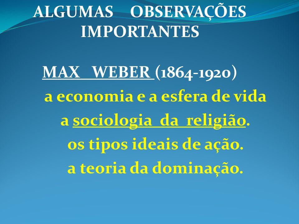 ALGUMAS OBSERVAÇÕES IMPORTANTES MAX WEBER (1864-1920) a economia e a esfera de vida a sociologia da religião. os tipos ideais de ação. a teoria da dom