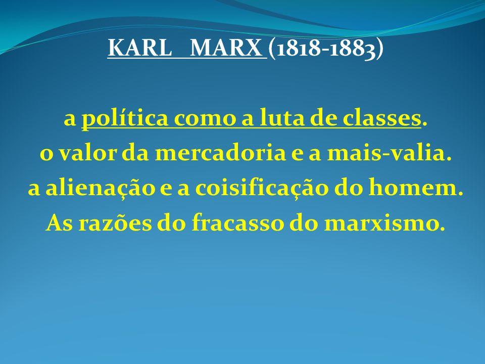 KARL MARX (1818-1883) a política como a luta de classes. o valor da mercadoria e a mais-valia. a alienação e a coisificação do homem. As razões do fra