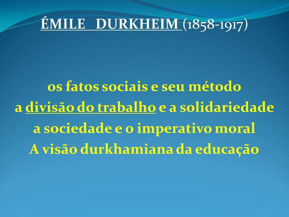 ÉMILE DURKHEIM (1858-1917) os fatos sociais e seu método a divisão do trabalho e a solidariedade a sociedade e o imperativo moral A visão durkhamiana