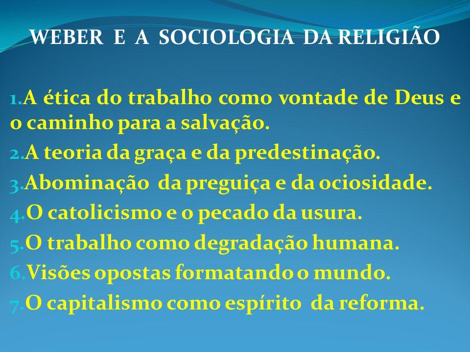 WEBER E A SOCIOLOGIA DA RELIGIÃO 1. A ética do trabalho como vontade de Deus e o caminho para a salvação. 2. A teoria da graça e da predestinação. 3.