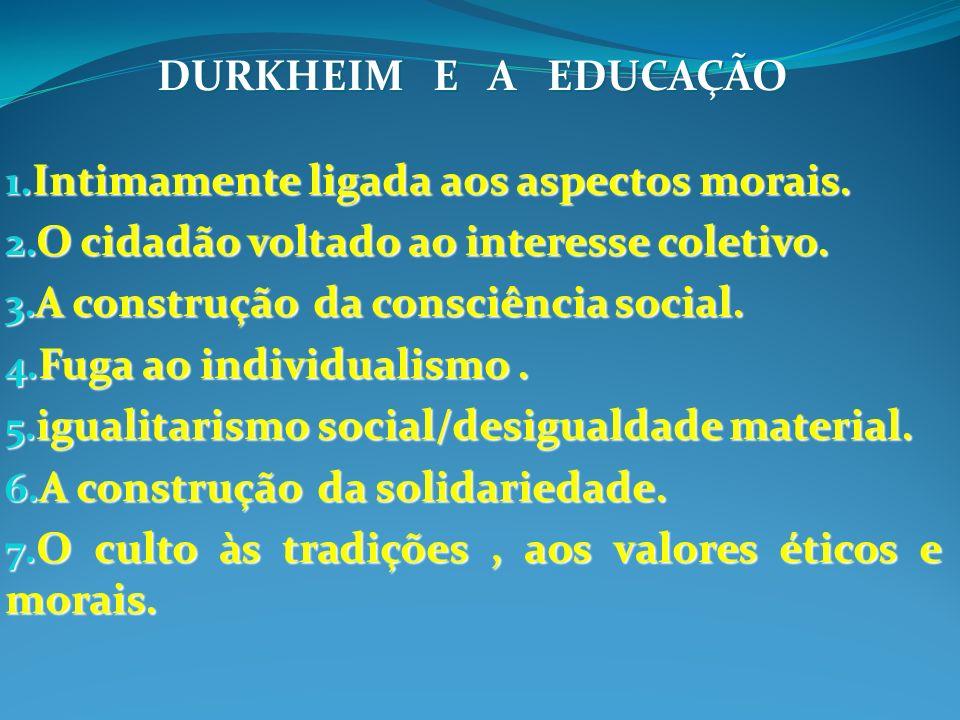DURKHEIM E A EDUCAÇÃO 1. Intimamente ligada aos aspectos morais. 2. O cidadão voltado ao interesse coletivo. 3. A construção da consciência social. 4.
