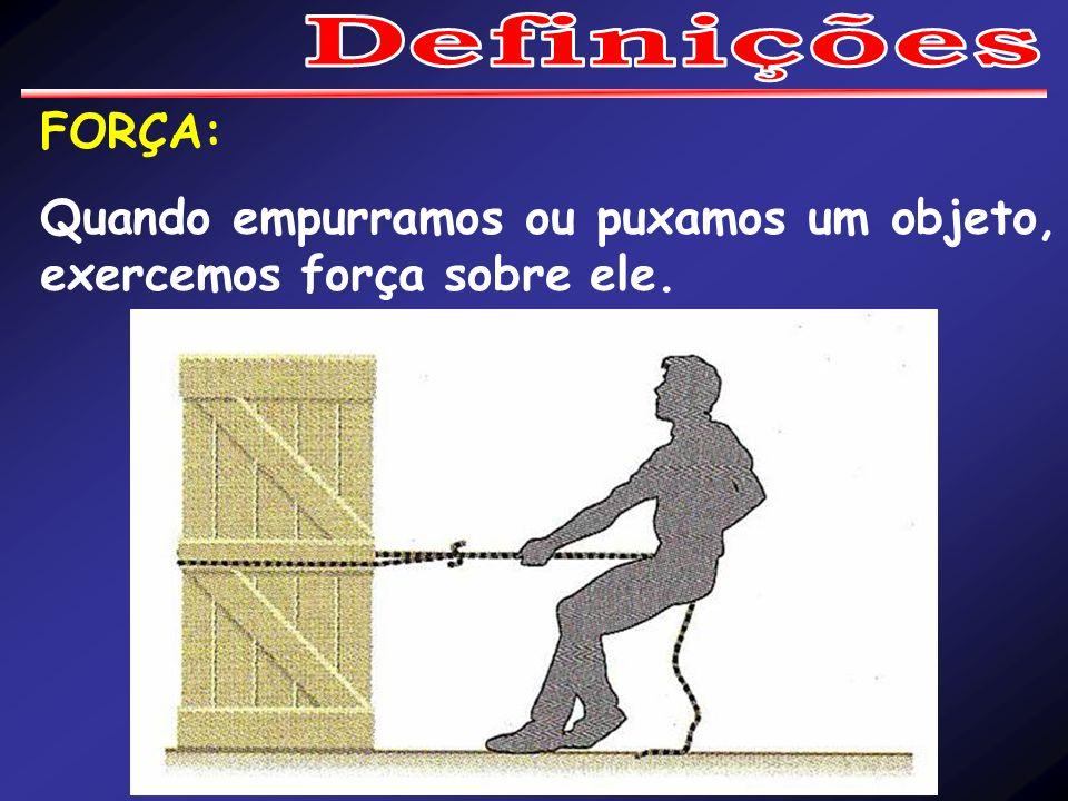 FORÇA: Quando empurramos ou puxamos um objeto, exercemos força sobre ele.