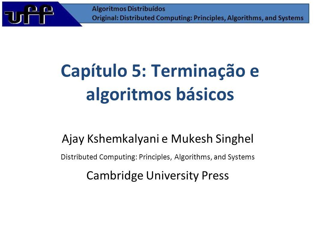 Capítulo 5: Terminação e algoritmos básicos Ajay Kshemkalyani e Mukesh Singhel Distributed Computing: Principles, Algorithms, and Systems Cambridge Un