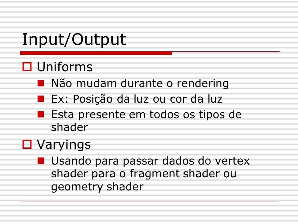 Input/Output Uniforms Não mudam durante o rendering Ex: Posição da luz ou cor da luz Esta presente em todos os tipos de shader Varyings Usando para pa