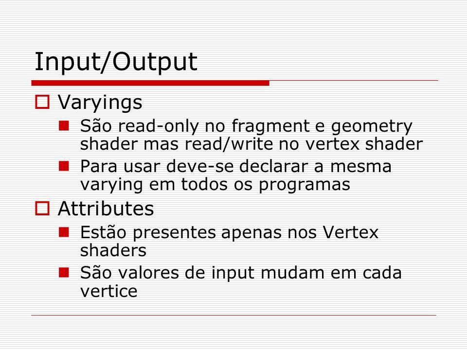 Input/Output Varyings São read-only no fragment e geometry shader mas read/write no vertex shader Para usar deve-se declarar a mesma varying em todos