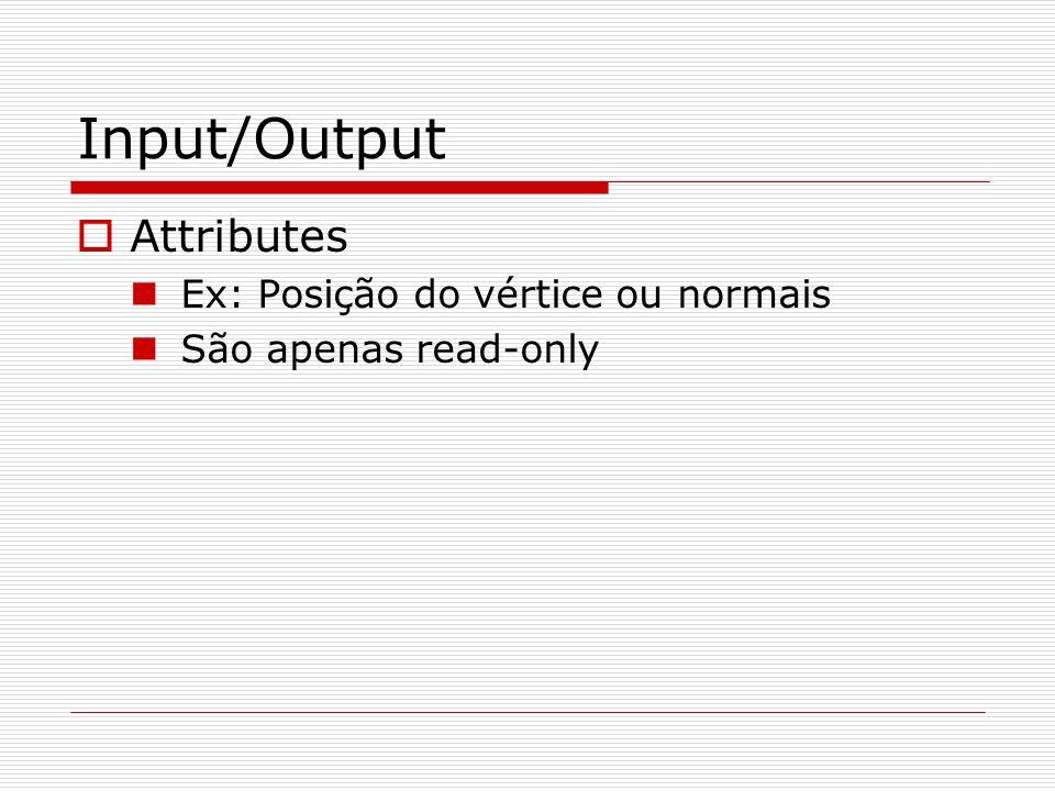 Input/Output Attributes Ex: Posição do vértice ou normais São apenas read-only