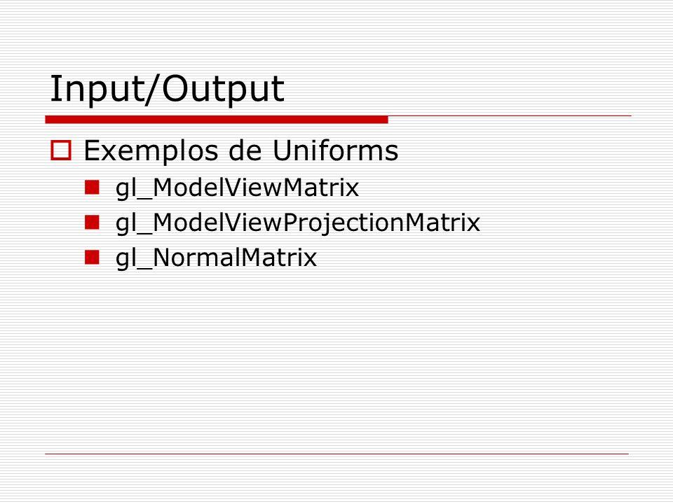 Input/Output Exemplos de Uniforms gl_ModelViewMatrix gl_ModelViewProjectionMatrix gl_NormalMatrix
