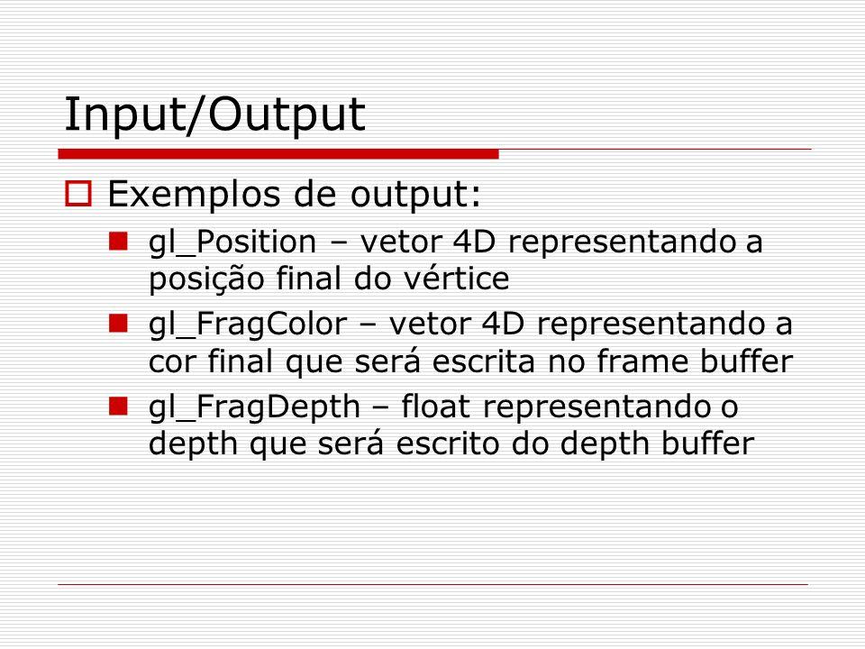 Input/Output Exemplos de output: gl_Position – vetor 4D representando a posição final do vértice gl_FragColor – vetor 4D representando a cor final que