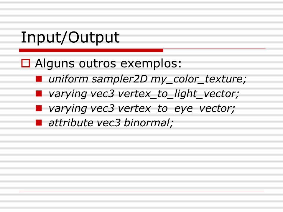 Input/Output Alguns outros exemplos: uniform sampler2D my_color_texture; varying vec3 vertex_to_light_vector; varying vec3 vertex_to_eye_vector; attri