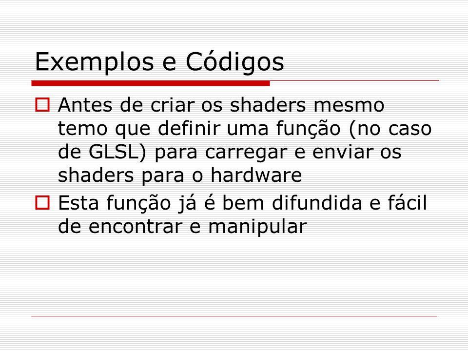 Exemplos e Códigos Antes de criar os shaders mesmo temo que definir uma função (no caso de GLSL) para carregar e enviar os shaders para o hardware Est