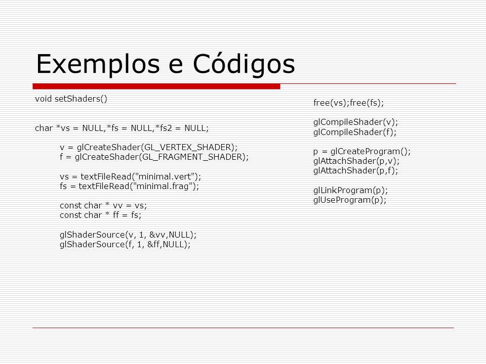 Exemplos e Códigos void setShaders() char *vs = NULL,*fs = NULL,*fs2 = NULL; v = glCreateShader(GL_VERTEX_SHADER); f = glCreateShader(GL_FRAGMENT_SHAD