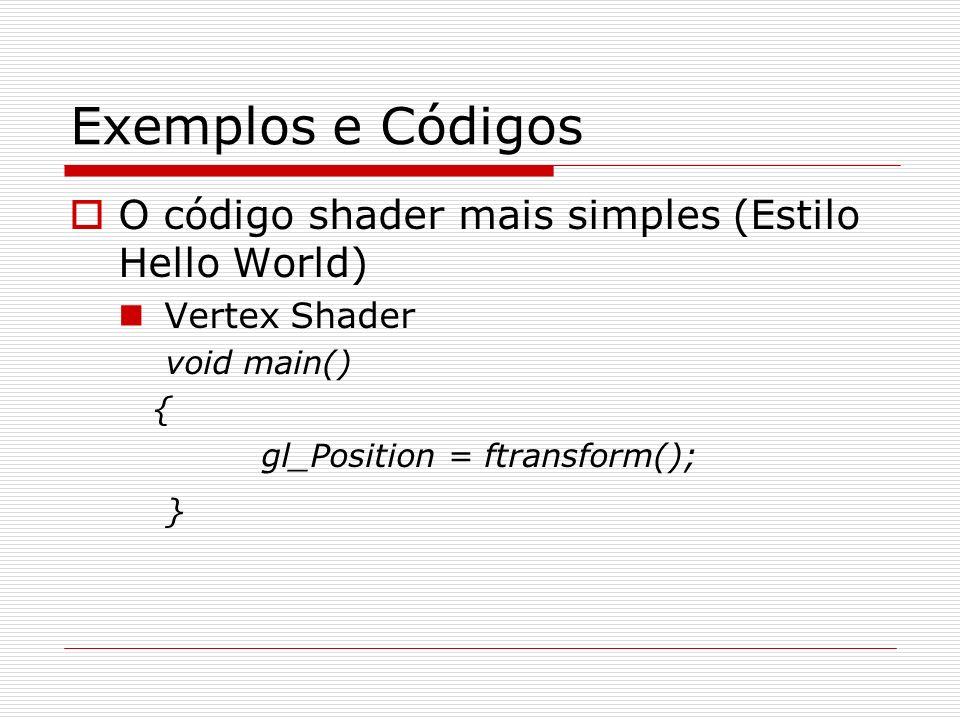 Exemplos e Códigos O código shader mais simples (Estilo Hello World) Vertex Shader void main() { gl_Position = ftransform(); }