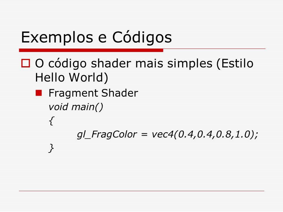 Exemplos e Códigos O código shader mais simples (Estilo Hello World) Fragment Shader void main() { gl_FragColor = vec4(0.4,0.4,0.8,1.0); }