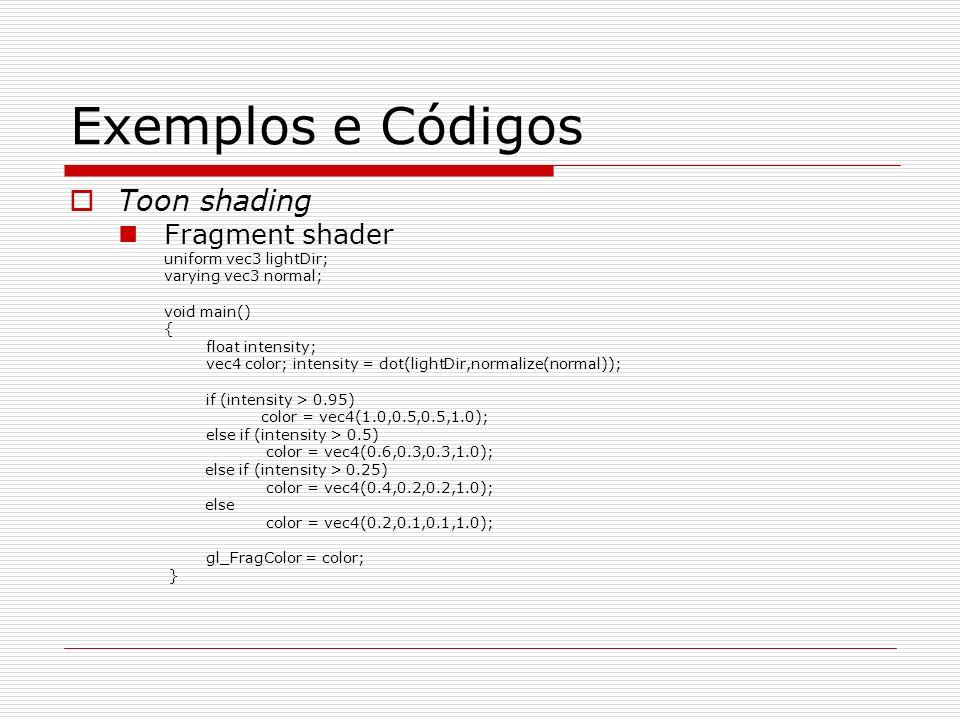Exemplos e Códigos Toon shading Fragment shader uniform vec3 lightDir; varying vec3 normal; void main() { float intensity; vec4 color; intensity = dot