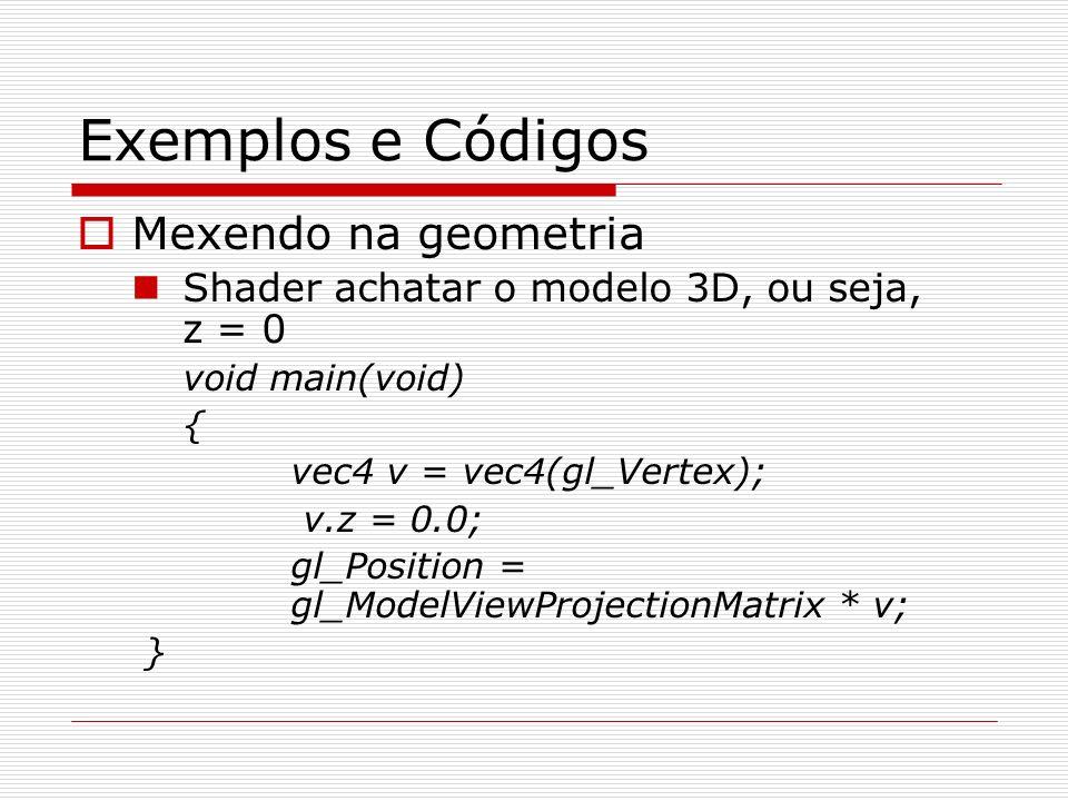 Exemplos e Códigos Mexendo na geometria Shader achatar o modelo 3D, ou seja, z = 0 void main(void) { vec4 v = vec4(gl_Vertex); v.z = 0.0; gl_Position