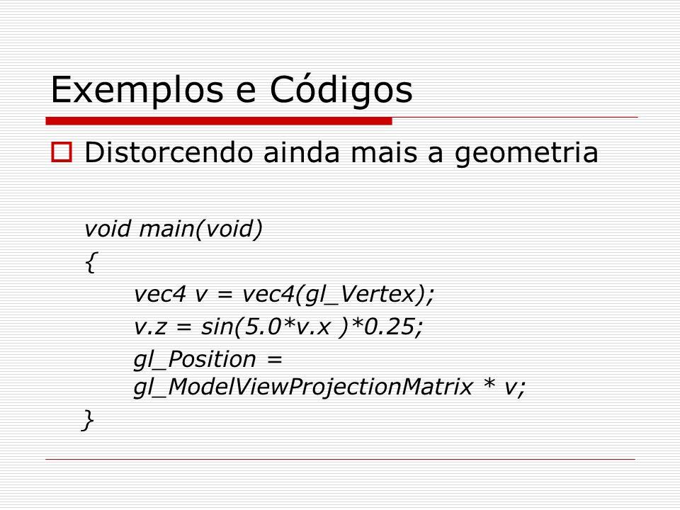 Exemplos e Códigos Distorcendo ainda mais a geometria void main(void) { vec4 v = vec4(gl_Vertex); v.z = sin(5.0*v.x )*0.25; gl_Position = gl_ModelView