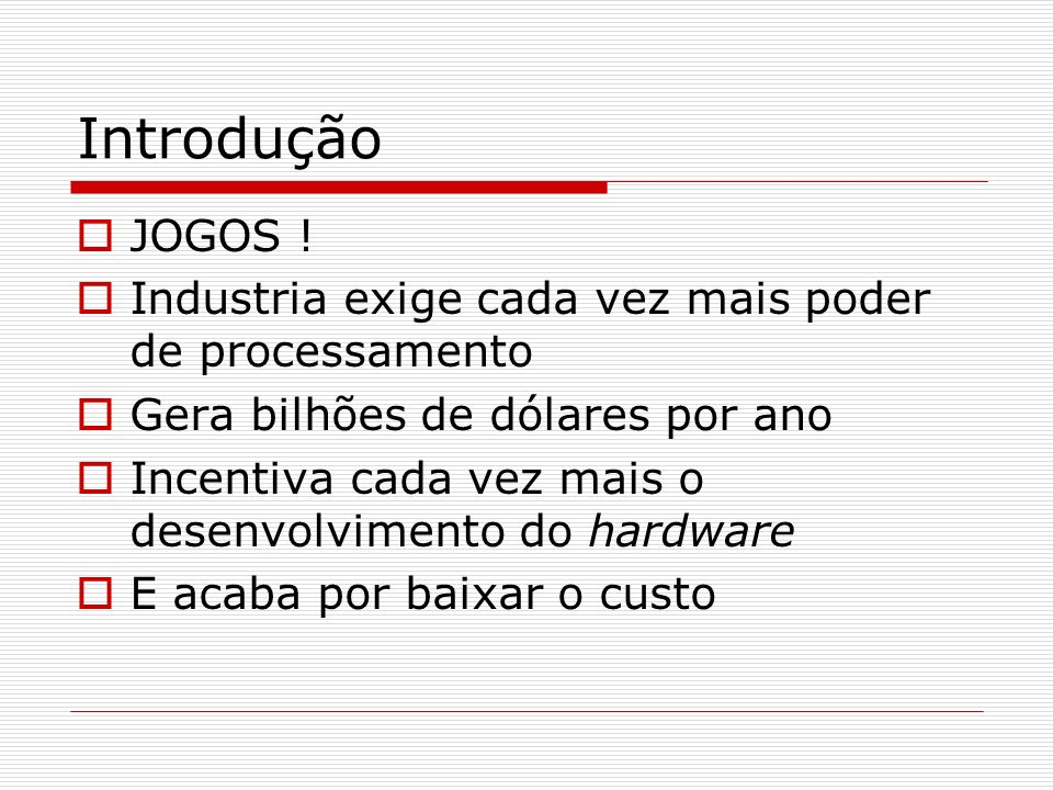 Introdução JOGOS ! Industria exige cada vez mais poder de processamento Gera bilhões de dólares por ano Incentiva cada vez mais o desenvolvimento do h