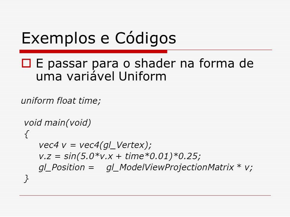 Exemplos e Códigos E passar para o shader na forma de uma variável Uniform uniform float time; void main(void) { vec4 v = vec4(gl_Vertex); v.z = sin(5