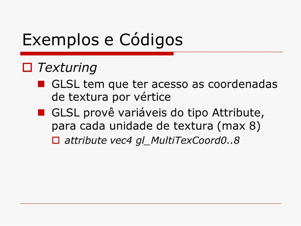 Exemplos e Códigos Texturing GLSL tem que ter acesso as coordenadas de textura por vértice GLSL provê variáveis do tipo Attribute, para cada unidade d