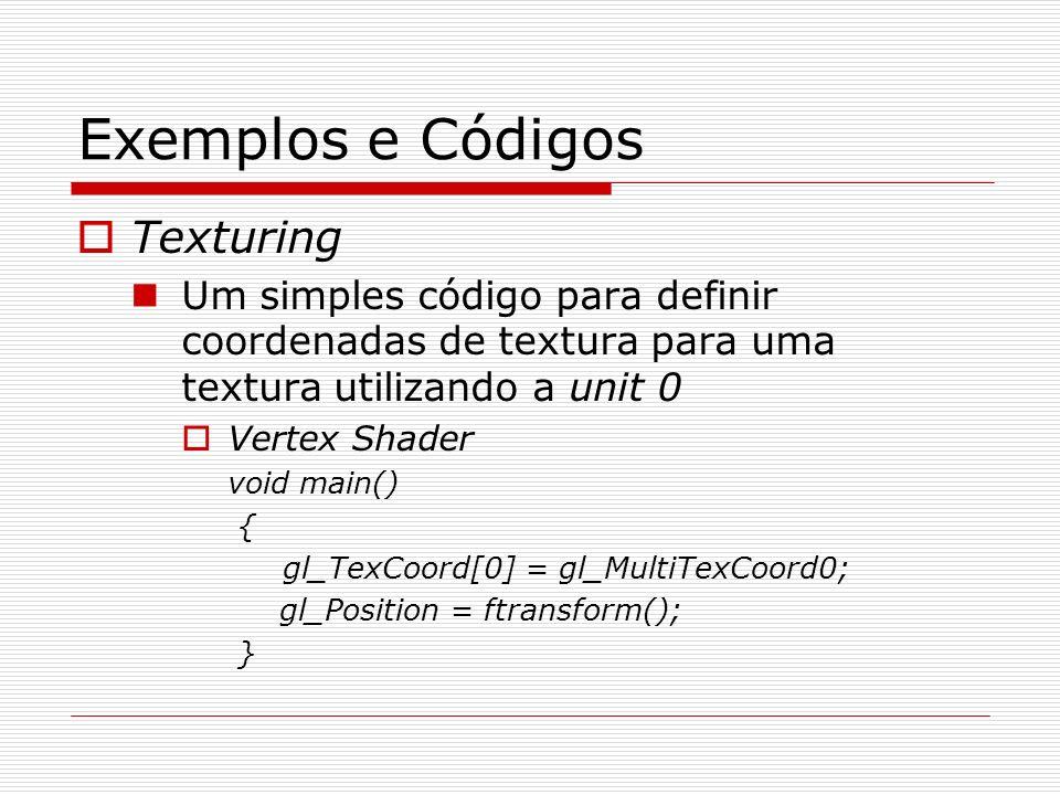 Exemplos e Códigos Texturing Um simples código para definir coordenadas de textura para uma textura utilizando a unit 0 Vertex Shader void main() { gl