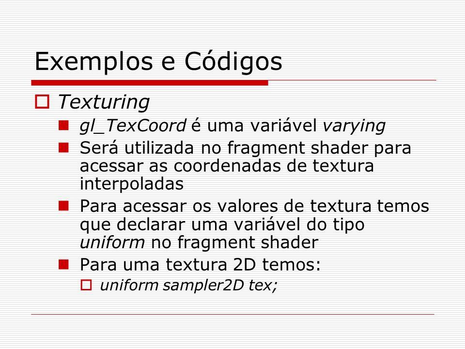 Exemplos e Códigos Texturing gl_TexCoord é uma variável varying Será utilizada no fragment shader para acessar as coordenadas de textura interpoladas