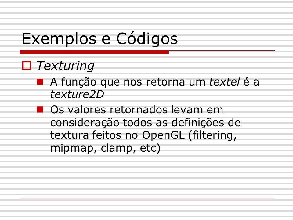 Exemplos e Códigos Texturing A função que nos retorna um textel é a texture2D Os valores retornados levam em consideração todos as definições de textu