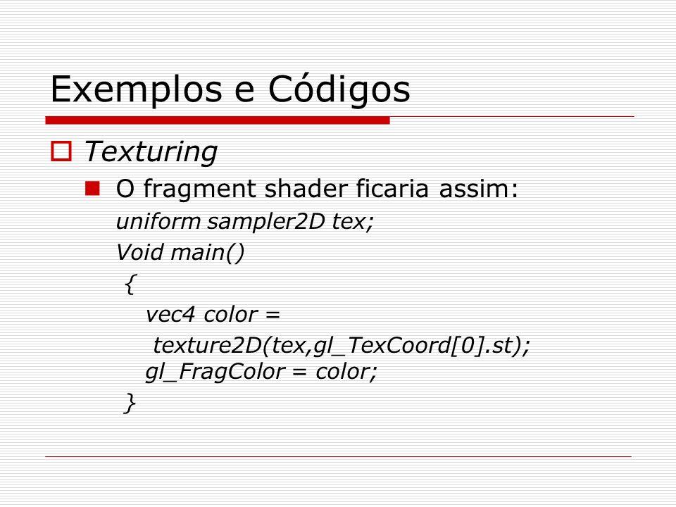 Exemplos e Códigos Texturing O fragment shader ficaria assim: uniform sampler2D tex; Void main() { vec4 color = texture2D(tex,gl_TexCoord[0].st); gl_F