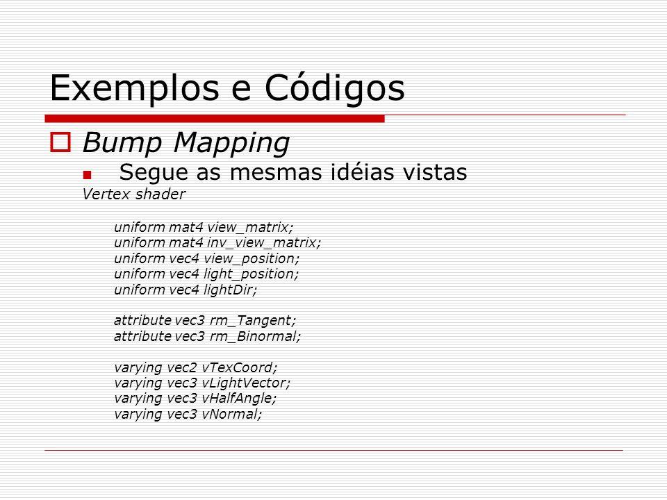 Exemplos e Códigos Bump Mapping Segue as mesmas idéias vistas Vertex shader uniform mat4 view_matrix; uniform mat4 inv_view_matrix; uniform vec4 view_