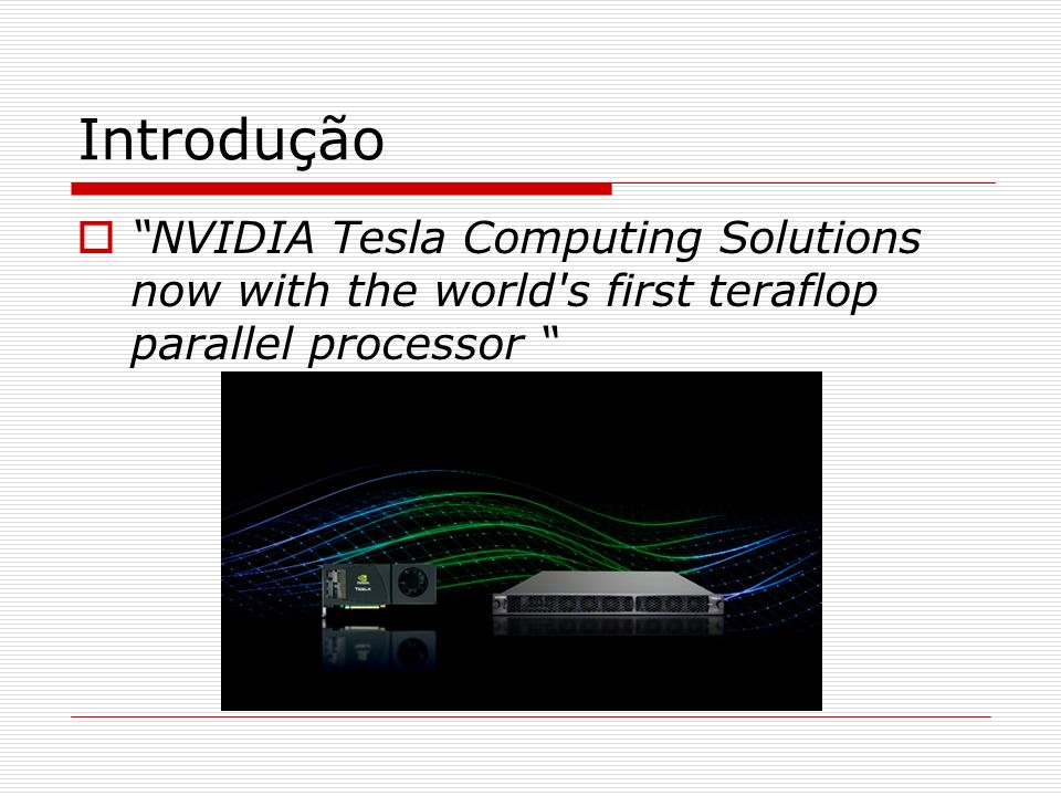 Introdução NVIDIA Tesla Computing Solutions now with the world's first teraflop parallel processor