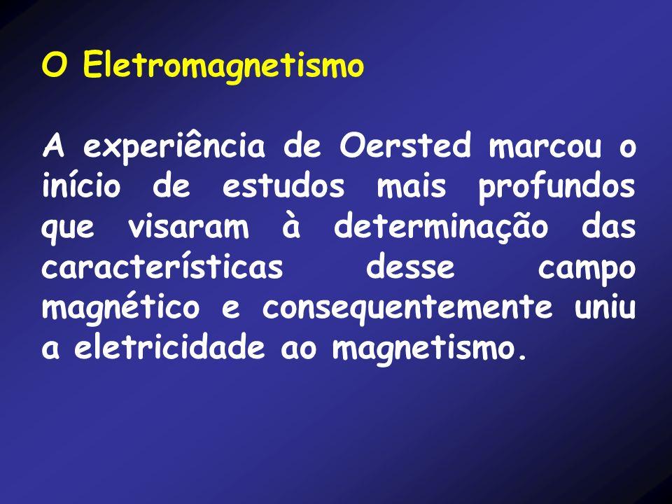 O Eletromagnetismo A experiência de Oersted marcou o início de estudos mais profundos que visaram à determinação das características desse campo magné
