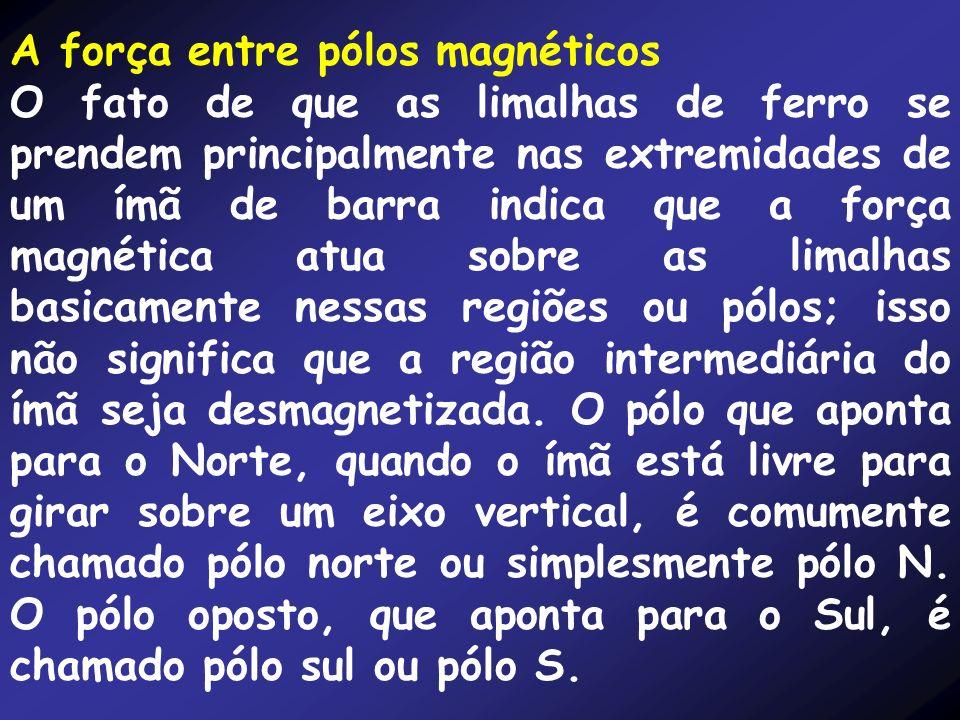 A força entre pólos magnéticos O fato de que as limalhas de ferro se prendem principalmente nas extremidades de um ímã de barra indica que a força mag