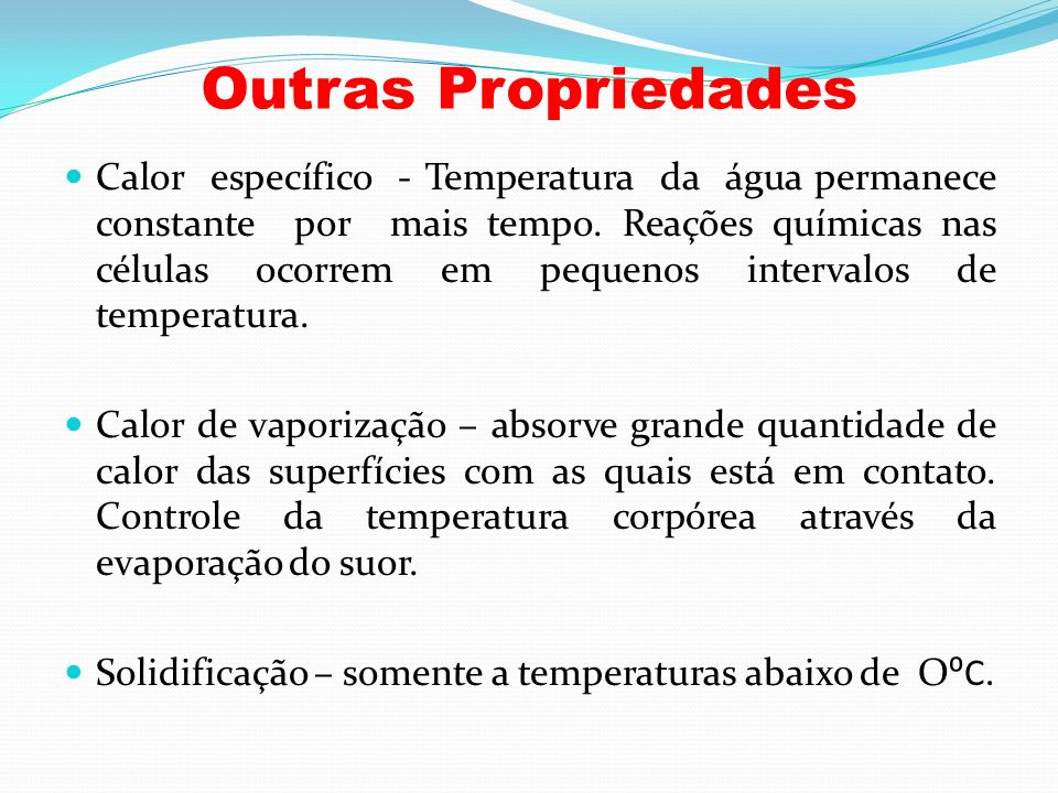 Outras Propriedades Calor específico - Temperatura da água permanece constante por mais tempo. Reações químicas nas células ocorrem em pequenos interv