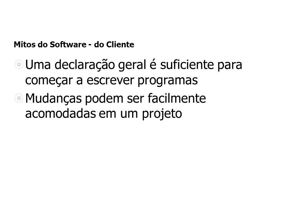 Mitos do Software - do Cliente Uma declaração geral é suficiente para começar a escrever programas Mudanças podem ser facilmente acomodadas em um projeto