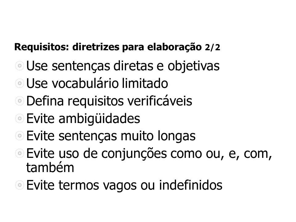 Requisitos: diretrizes para elaboração 2/2 Use sentenças diretas e objetivas Use vocabulário limitado Defina requisitos verificáveis Evite ambigüidades Evite sentenças muito longas Evite uso de conjunções como ou, e, com, também Evite termos vagos ou indefinidos