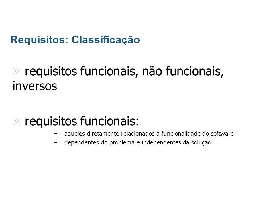requisitos funcionais, não funcionais, inversos requisitos funcionais: – aqueles diretamente relacionados à funcionalidade do software – dependentes do problema e independentes da solução Requisitos: Classificação