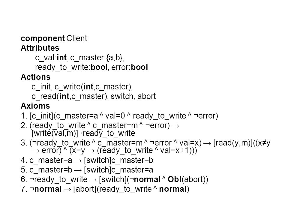 component Client Attributes c_val:int, c_master:{a,b}, ready_to_write:bool, error:bool Actions c_init, c_write(int,c_master), c_read(int,c_master), switch, abort Axioms 1.