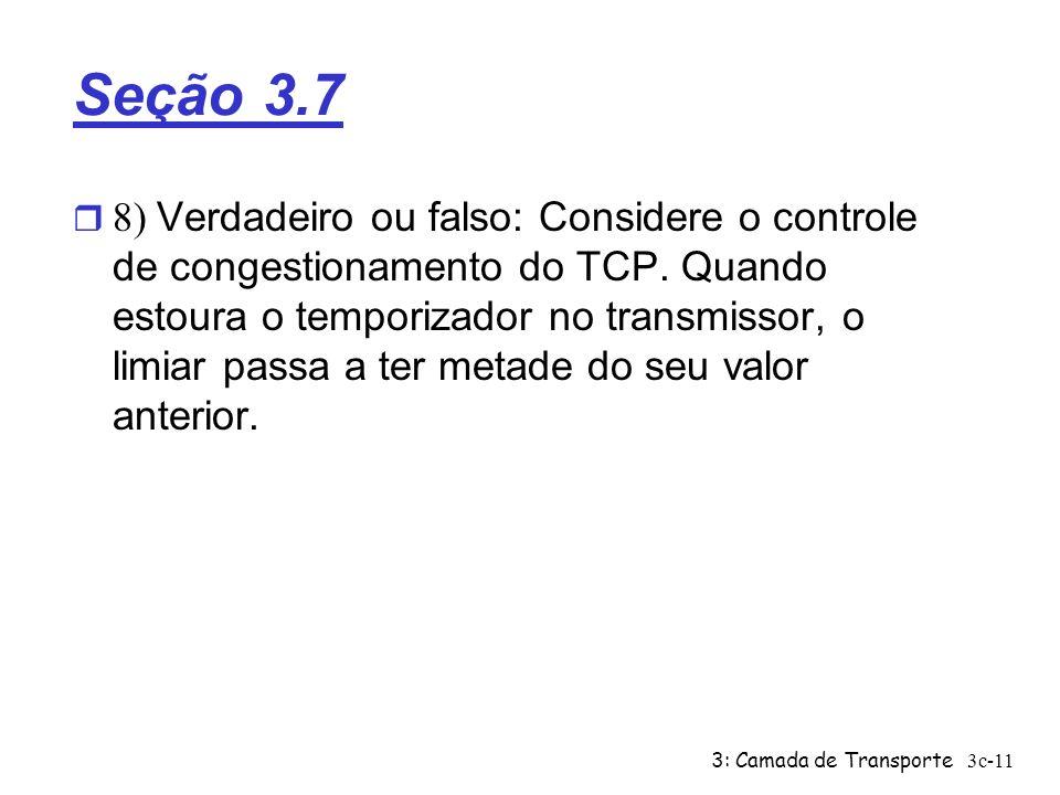 3: Camada de Transporte3c-11 Seção 3.7 8) Verdadeiro ou falso: Considere o controle de congestionamento do TCP. Quando estoura o temporizador no trans