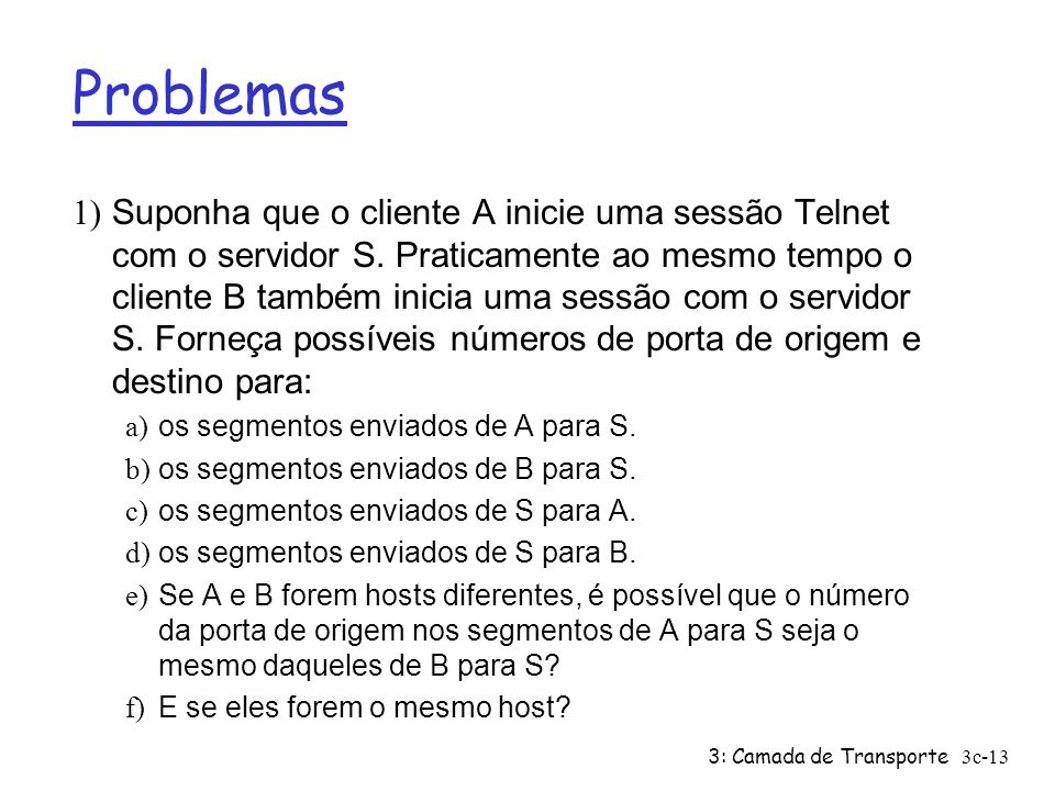 3: Camada de Transporte3c-13 Problemas 1) Suponha que o cliente A inicie uma sessão Telnet com o servidor S. Praticamente ao mesmo tempo o cliente B t