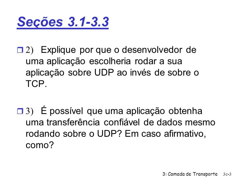 3: Camada de Transporte3c-3 Seções 3.1-3.3 2) Explique por que o desenvolvedor de uma aplicação escolheria rodar a sua aplicação sobre UDP ao invés de