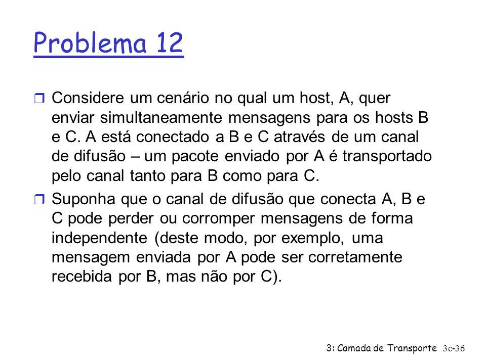 3: Camada de Transporte3c-36 Problema 12 r Considere um cenário no qual um host, A, quer enviar simultaneamente mensagens para os hosts B e C. A está