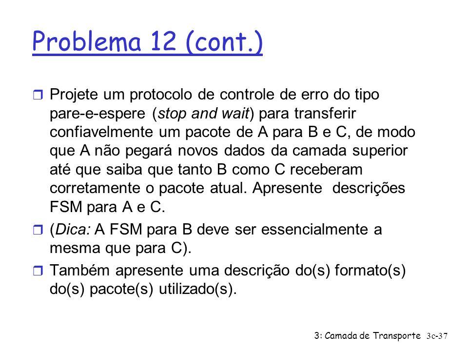 3: Camada de Transporte3c-37 Problema 12 (cont.) r Projete um protocolo de controle de erro do tipo pare-e-espere (stop and wait) para transferir conf