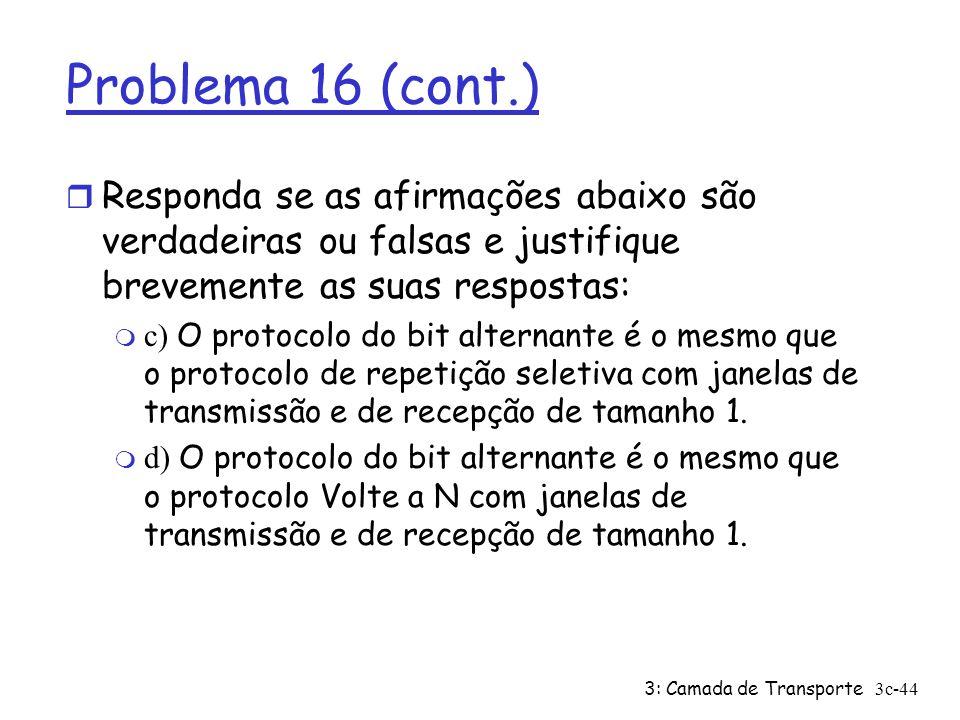 3: Camada de Transporte3c-44 Problema 16 (cont.) r Responda se as afirmações abaixo são verdadeiras ou falsas e justifique brevemente as suas resposta