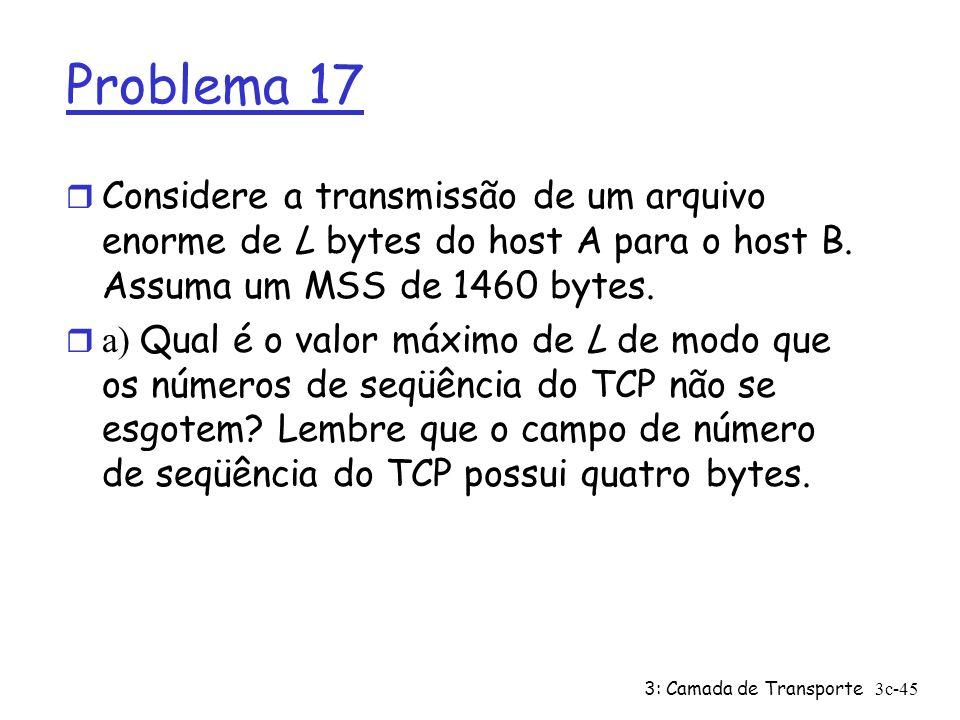 3: Camada de Transporte3c-45 Problema 17 r Considere a transmissão de um arquivo enorme de L bytes do host A para o host B. Assuma um MSS de 1460 byte