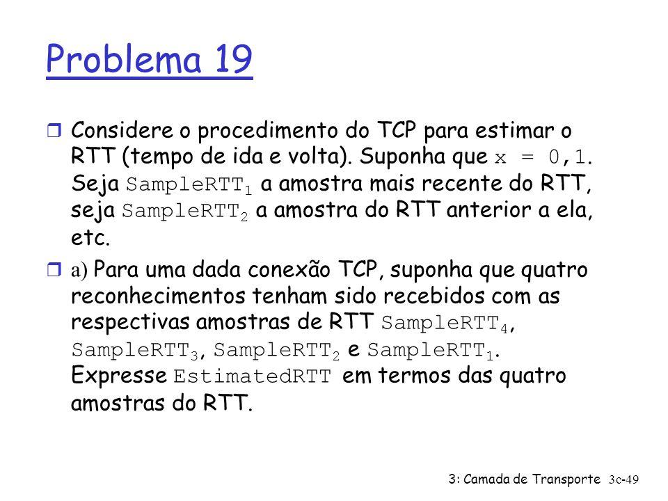 3: Camada de Transporte3c-49 Problema 19 Considere o procedimento do TCP para estimar o RTT (tempo de ida e volta). Suponha que x = 0,1. Seja SampleRT