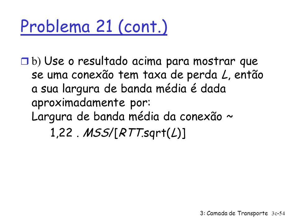 3: Camada de Transporte3c-54 Problema 21 (cont.) b) Use o resultado acima para mostrar que se uma conexão tem taxa de perda L, então a sua largura de