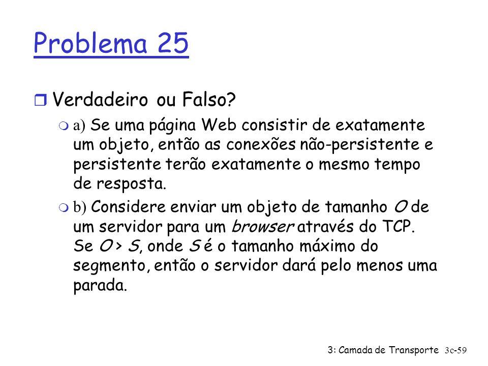 3: Camada de Transporte3c-59 Problema 25 r Verdadeiro ou Falso? a) Se uma página Web consistir de exatamente um objeto, então as conexões não-persiste